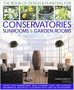 Designs U0026 Planting For Conservatories Sunrooms U0026 Garden Rooms (Book Of  Designs U0026 Plantings): Diana Yakeley: Amazon.com: Books