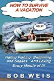 How to Survive a Vacation: Hating Fishing, Swimming, and Snakes...And Loving Every Minute of It!