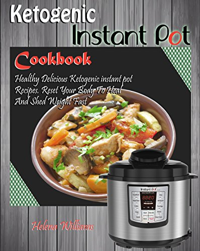 Ketogenic Instant Pot Cookbook: Healthy Delicious Ketogenic instant pot Recipes. Reset Your Body To Heal And Shed Weight Fast by Helena Williams