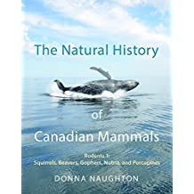 The Natural History of Canadian Mammals: Squirrels, Beavers, Gopher, Nutria, and Porcupine