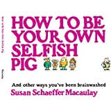 How to be Your Own Selfish Pig: And Other Ways You've Been Brainwashed