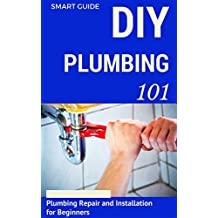 Plumbing: DIY for Beginners - Plumbing Repair and Installation for Beginners - Plumbing for Dummies (DIY Projects - DIY Household Hacks - Plumbing tips - Plumbing Parts Book 1)