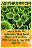 Azithromycin: Users Guide On Antibiotics That Treat Bacterial Infections Without Any Severe Side