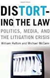 Distorting the Law : Politics, Media, and the Litigation Crisis, Haltom, William and McCann, Michael, 0226314634