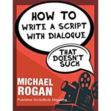 "How to Write a Script With Dialogue That Doesn't Suck: Your Ultimate, No-Nonsense Screenwriting 101 for Writing Screenplay Dialogue ((Book 3 of the ""Screenplay ... Writing Made Stupidly Easy"" Collection))"