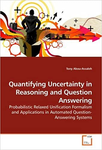 Book Quantifying Uncertainty in Reasoning and Question Answering: Probabilistic Relaxed Unification Formalism and Applications in Automated Question-Answering Systems by Abou-Assaleh, Tony (2009)