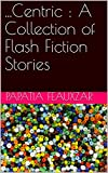 ...Centric : A Collection of Flash Fiction Stories