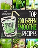 Top 200 Green Smoothie Recipes: Green Smoothies, Green Smoothie Recipes, Green Smoothie Cleanse, Green Smoothie Diet, Green Smoothie for Everyday, Healthy Juice