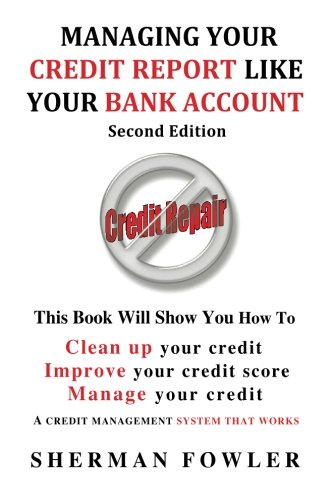 Managing Your Credit Report Like Your Bank Account: Clean up your credit, Boost your credit score