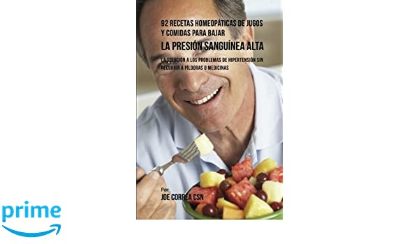 92 Recetas Homeopáticas de Jugos y Comidas Para Bajar La Presión Sanguínea Alta: La Solución a Los Problemas de Hipertensión Sin Recurrir a Píldoras o ...