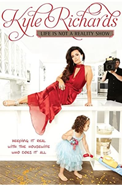 Life Is Not A Reality Show Keeping It Real With The Housewife Who Does It All Richards Kyle Amazon Com Books