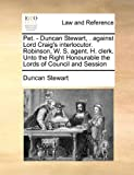 Pet - Duncan Stewart, Against Lord Craig's Interlocutor Robinson, W S Agent H Clerk unto the Right Honourable the Lords of Council and Sessio, Duncan Stewart, 1171421222