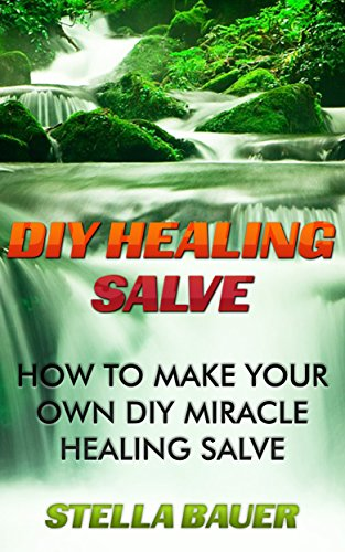 DIY Healing Salve: How To Make Your Own DIY Miracle Healing Salve by [Bauer, Stella]