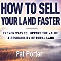 How to Sell Your Land Faster: Proven Ways to Improve the Value & Desirability of Rural Land Audiobook by Pat Porter Narrated by Pat Porter