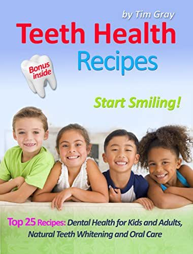 Teeth Health Recipes: Top 25 Recipes: Dental Health for Kids and Adults, Natural Teeth Whitening and Oral Care (Start Smiling!)