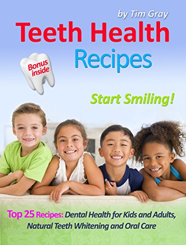 Teeth Health Recipes: Top 25 Recipes: Dental Health for Kids and Adults, Natural Teeth Whitening and Oral Care (Start Smiling!) by Tim Gray