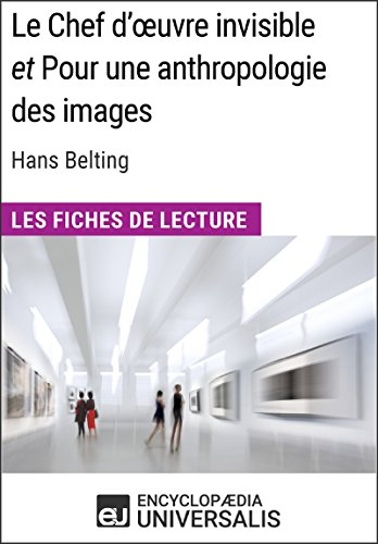 Le Chef d'œuvre invisible et Pour une anthropologie des images d'Hans Belting (Les Fiches de Lecture d'Universalis): (Les Fiches de Lecture d'Universalis) (French Edition)