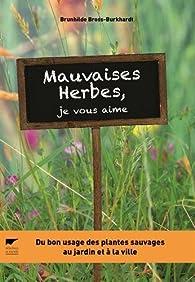 Mauvaises herbes, je vous aime ! : Du bon usage des plantes sauvages au jardin et à la ville par Brunhilde Bross-Burkhardt