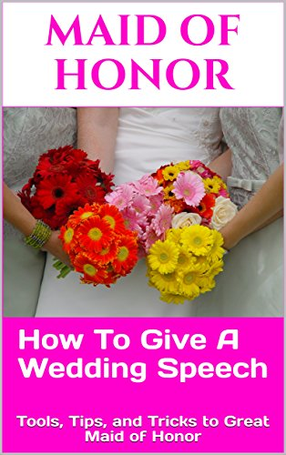 Maid Of Honor: How To Give A Killer Wedding Speech (The Wedding Mentor Book 2)