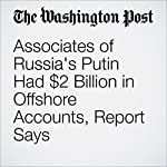 Associates of Russia's Putin Had $2 Billion in Offshore Accounts, Report Says   Scott Higham