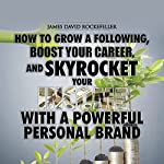 Personal Brand: How to Grow a Following, Boost your Career, and Skyrocket Your Income With a Powerful Personal Brand | James David Rockefeller