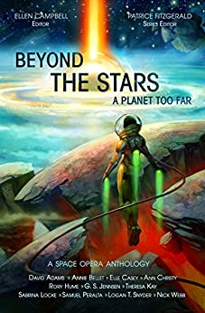 Beyond the Stars:  A Planet Too Far: a space opera anthology by [Webb, Nick, Peralta, Samuel, Jennsen, G. S., Bellet, Annie, Casey, Elle, Adams, David, Christy, Ann, Snyder, Logan Thomas, Kay, Theresa]