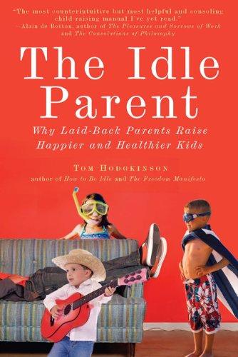 The Idle Parent: Why Laid-Back Parents Raise Happier and Healthier Kids