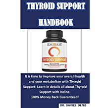 Thyroid Support Handbook: A  User Guide on Thyroid Support With Iodine, How It Improves Your Metabolism and Overall Health, Benefits, Ingredients Analysis, Dosage and Possible Side Effects. Know Why You Should Support Your Thyroid.
