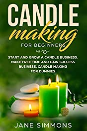 Candle Making For Beginners: Start and Grow A Candle Business. Make Free Time and Gain Success Business. Candle Making For Dummies