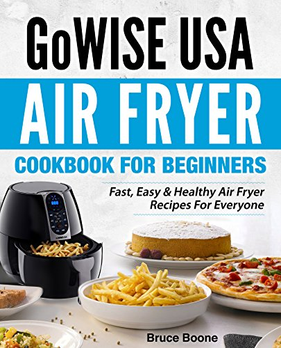 GoWise USA Air Fryer Cookbook For Beginners: Fast, Easy & Healthy Air Fryer Recipes For Everyone (Best Home Rotisserie Oven)