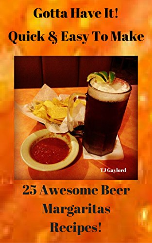 Gotta Have It Quick & Easy To Make 25 Awesome Beer Margaritas Recipes!