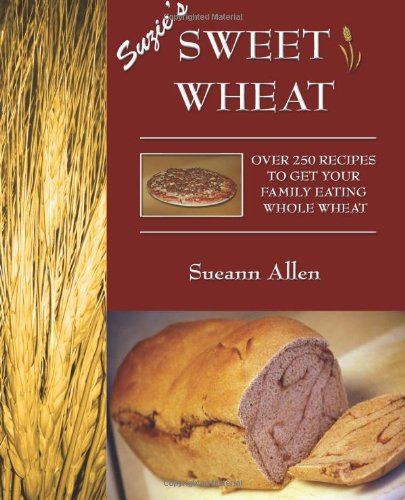 Suzie's Sweet Wheat: Over 250 Recipes to Get Your Family Eating Whole Wheat by Sueann Allen