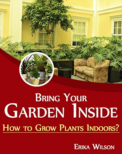 Bring Your Garden Inside: How to Grow Plants Indoors? by [Wilson, Erika]