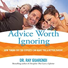 Advice Worth Ignoring: How Tuning Out the Experts Can Make You a Better Parent | Livre audio Auteur(s) : Ray Guarendi Narrateur(s) : Ray Guarendi