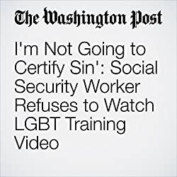 I'm Not Going to Certify Sin': Social Security Worker Refuses to Watch LGBT Training Video