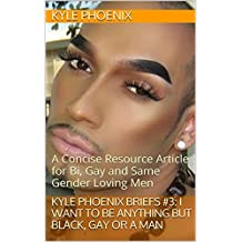 Kyle Phoenix Briefs #3: I Want to Be Anything BUT Black, Gay or a Man: A Concise Resource Article for Bi, Gay and Same Gender Loving Men