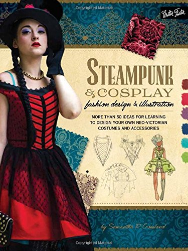 [Steampunk & Cosplay Fashion Design & Illustration: More than 50 ideas for learning to design your own Neo-Victorian costumes and accessories (Learn to] (Creative Costume Ideas For Men)