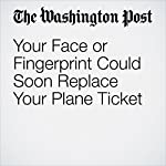 Your Face or Fingerprint Could Soon Replace Your Plane Ticket | Hayley Tsukayama