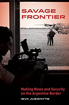 Savage Frontier: Making News and Security on the Argentine Border by [Jusionyte, Ieva]