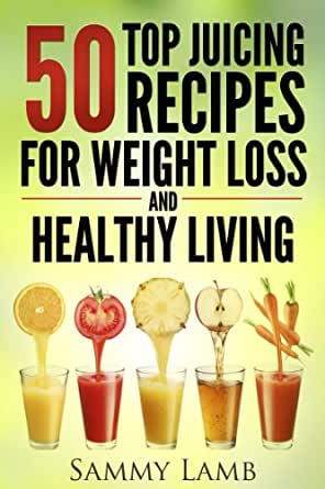 50 Top Juicing Recipes For Weight Loss And Healthy Living Juicing For Weight Loss Juicing Juicing Recipes Juicing Diet Juicing Recipes For Health Juicing For Cleanse And Detox Kindle Edition By