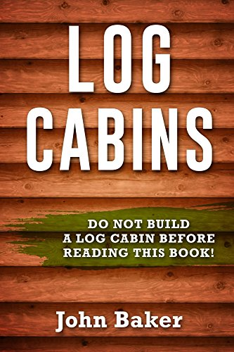 Log Cabins: Everything You Need to Know Before Building a Log Cabin by [Baker, John]