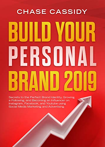 Build your Personal Brand 2019: Secrets to the Perfect Brand Identity, Growing a Following, and Becoming an Influencer on Instagram, Facebook, and Youtube using Social Media Marketing and Advertising (Best Brand Identity 2019)