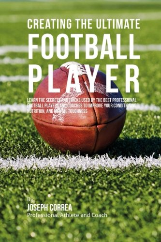 Creating the Ultimate Football Player: Learn the Secrets and Tricks Used by the Best Professional Football Players and Coaches to Improve your Conditioning, Nutrition, and Mental Toughness