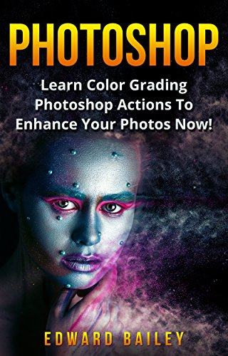 Photoshop: Learn Color Grading Photoshop Actions To Enhance Your Photos NOW! (2 in 1) (Step by Step Pictures, Adobe Photoshop, Digital Photography, Graphic Design) (English Edition)