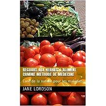 RECOURS AUX HERBES: L'ALIMENT COMME MÉTHODE DE MÉDECINE:  Cure de la nature pour les maladies (French Edition)