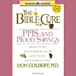 The Bible Cure for PMS and Mood Swings: Ancient Truths, Natural Remedies and the Latest Findings for Your Health Today | Don Colbert