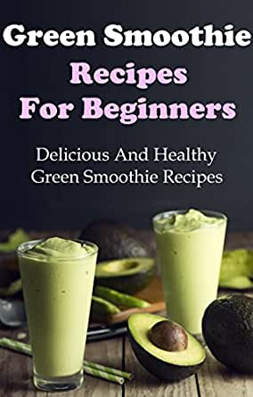 Green Smoothie Recipes: Delicious And Healthy Green ...