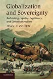 Globalization and Sovereignty : Rethinking Legality, Legitimacy and Constitutionalism, Cohen, Jean L., 0521148456
