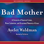 Bad Mother: A Chronicle of Maternal Crimes, Minor Calamities, and Occasional Moments of Grace   Ayelet Waldman