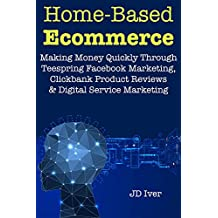 Home-Based Ecommerce (Online Selling Business Plans): Making Money Quickly Through Teespring Facebook Marketing, Clickbank Product Reviews& Digital Service Marketing